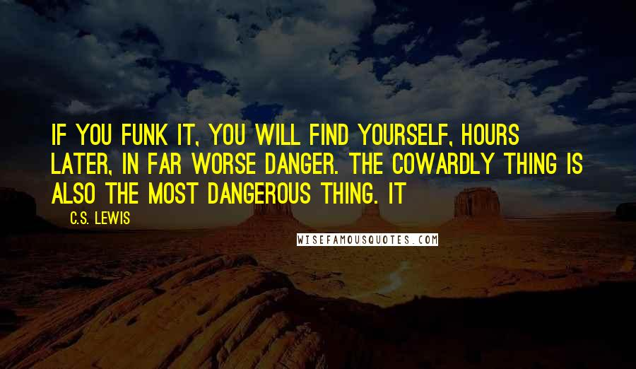 C.S. Lewis quotes: If you funk it, you will find yourself, hours later, in far worse danger. The cowardly thing is also the most dangerous thing. It