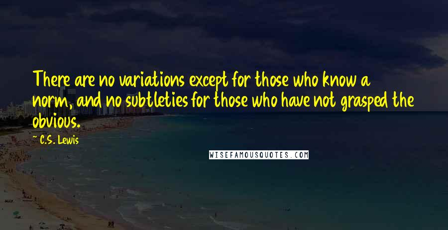C.S. Lewis quotes: There are no variations except for those who know a norm, and no subtleties for those who have not grasped the obvious.