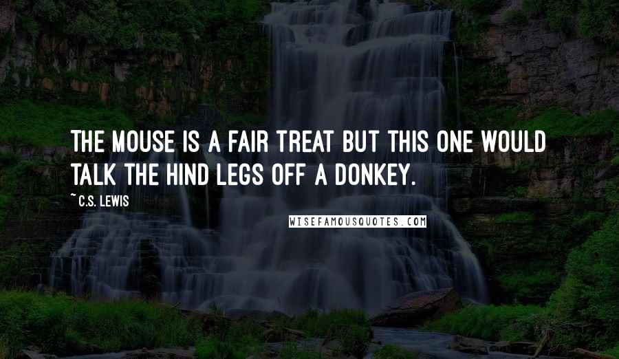 C.S. Lewis quotes: The mouse is a fair treat but this one would talk the hind legs off a donkey.