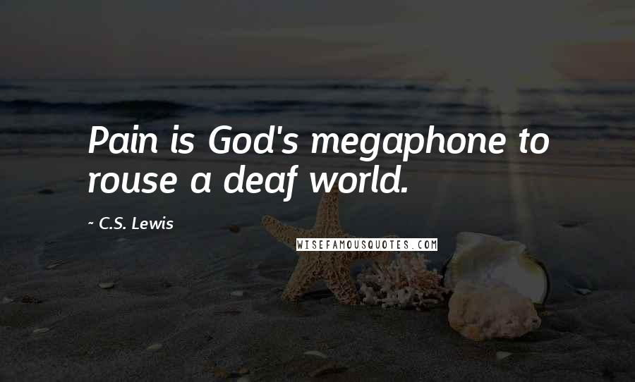 C.S. Lewis quotes: Pain is God's megaphone to rouse a deaf world.