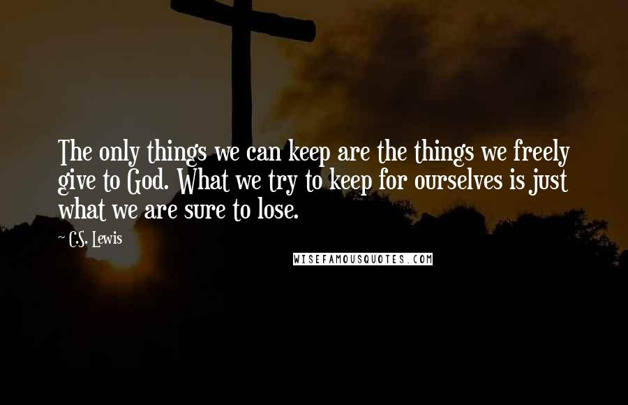 C.S. Lewis quotes: The only things we can keep are the things we freely give to God. What we try to keep for ourselves is just what we are sure to lose.