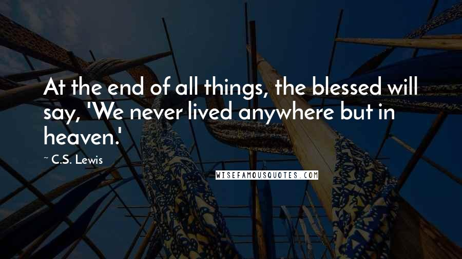 C.S. Lewis quotes: At the end of all things, the blessed will say, 'We never lived anywhere but in heaven.'