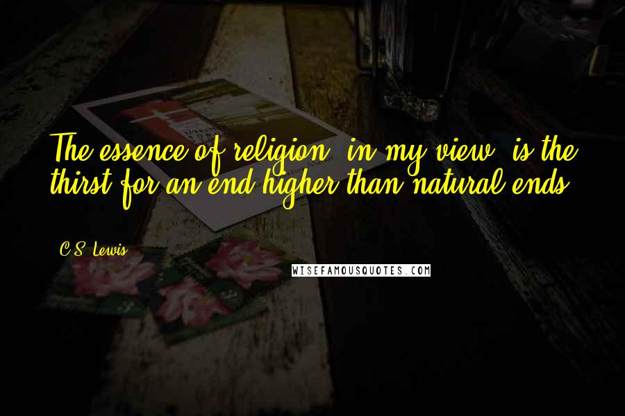 C.S. Lewis quotes: The essence of religion, in my view, is the thirst for an end higher than natural ends ...