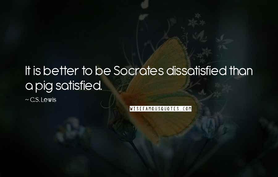 C.S. Lewis quotes: It is better to be Socrates dissatisfied than a pig satisfied.