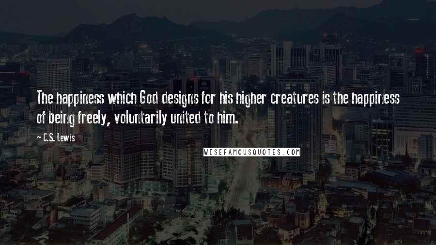 C.S. Lewis quotes: The happiness which God designs for his higher creatures is the happiness of being freely, voluntarily united to him.
