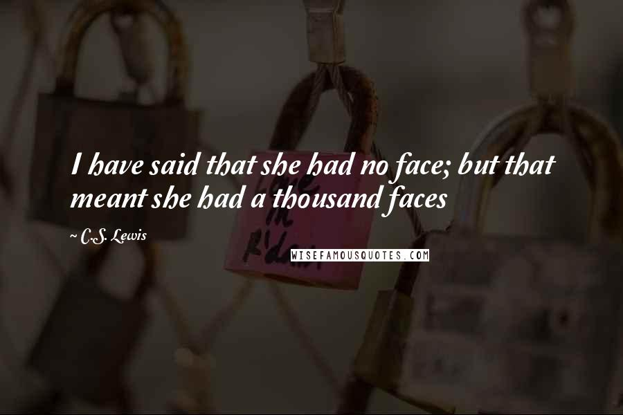 C.S. Lewis quotes: I have said that she had no face; but that meant she had a thousand faces