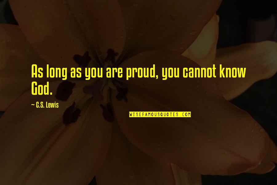 C S Lewis Quotes By C.S. Lewis: As long as you are proud, you cannot