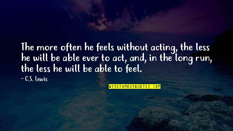C S Lewis Quotes By C.S. Lewis: The more often he feels without acting, the