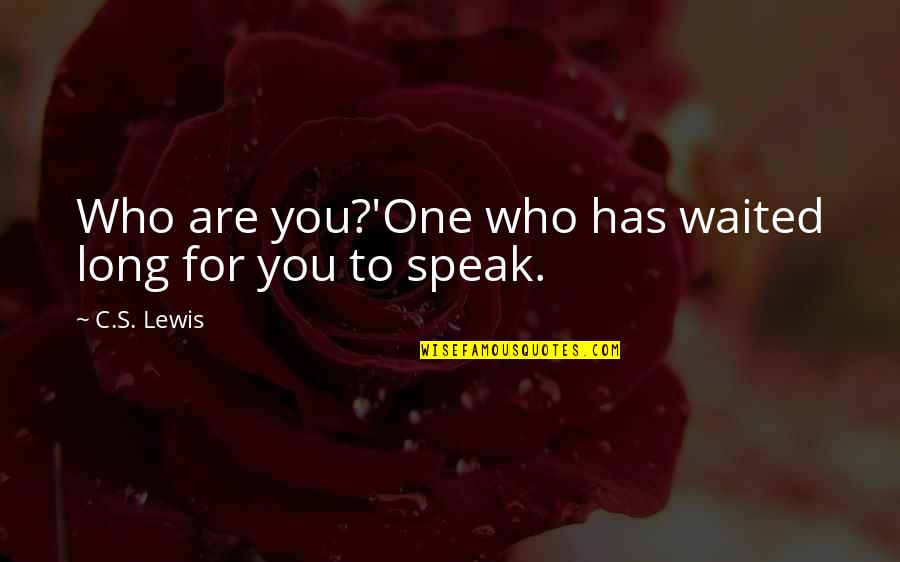 C S Lewis Quotes By C.S. Lewis: Who are you?'One who has waited long for