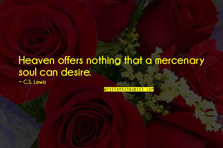 C S Lewis Quotes By C.S. Lewis: Heaven offers nothing that a mercenary soul can