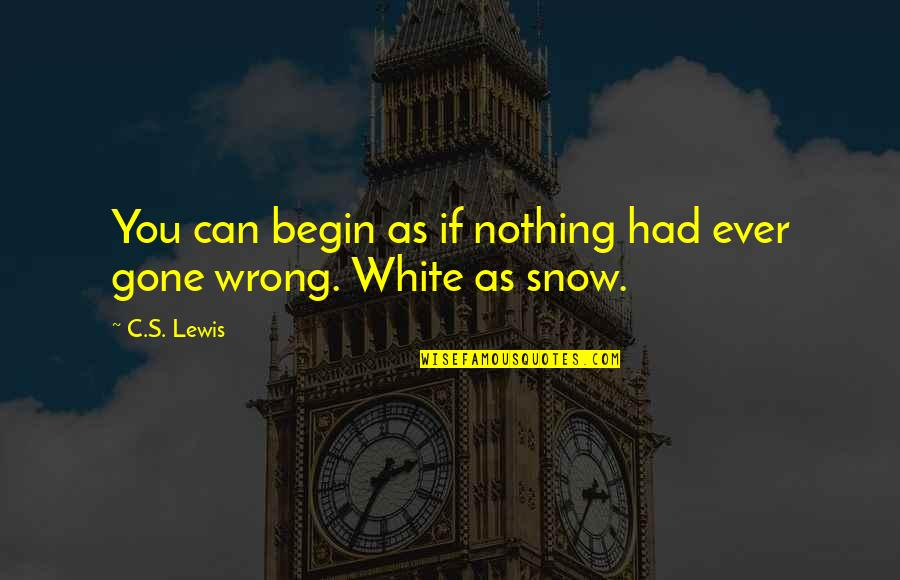 C S Lewis Quotes By C.S. Lewis: You can begin as if nothing had ever
