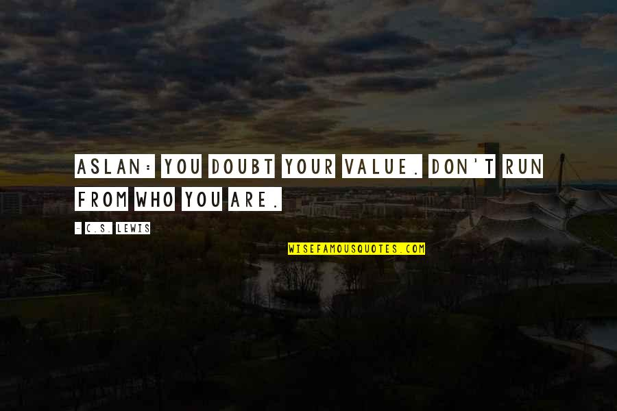C S Lewis Quotes By C.S. Lewis: Aslan: You doubt your value. Don't run from