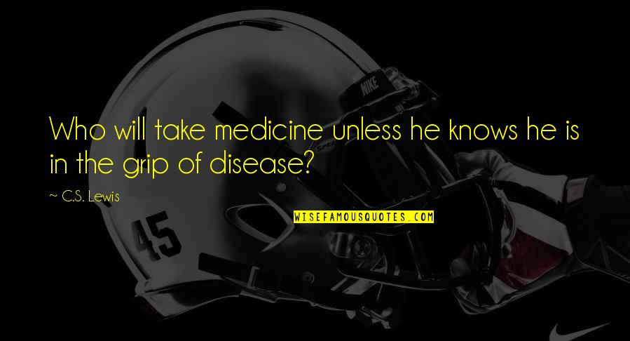 C S Lewis Quotes By C.S. Lewis: Who will take medicine unless he knows he