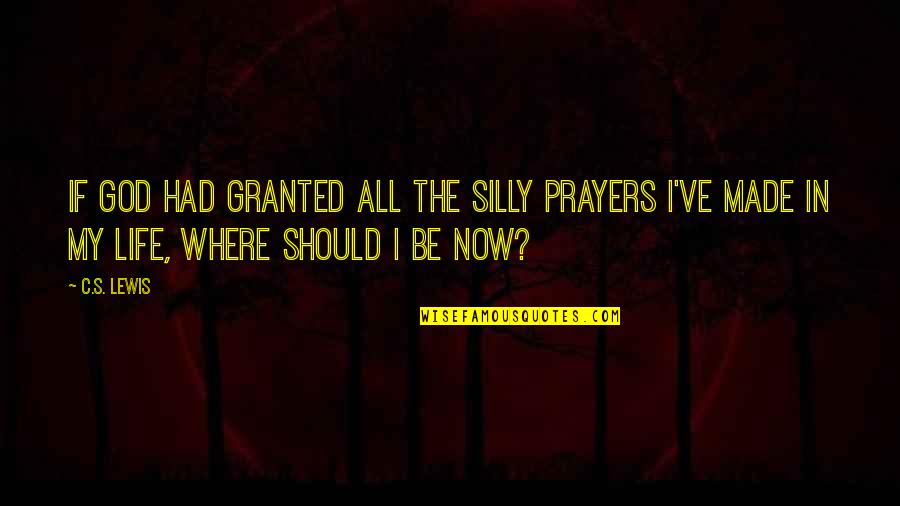 C S Lewis Quotes By C.S. Lewis: If God had granted all the silly prayers