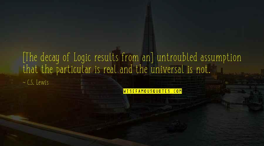 C S Lewis Quotes By C.S. Lewis: [The decay of Logic results from an] untroubled