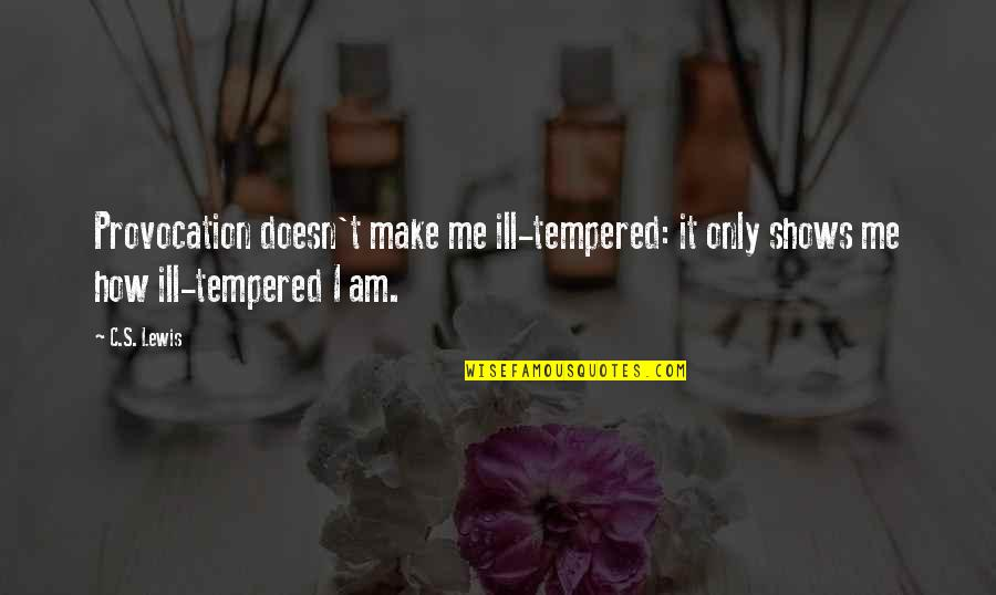 C S Lewis Quotes By C.S. Lewis: Provocation doesn't make me ill-tempered: it only shows