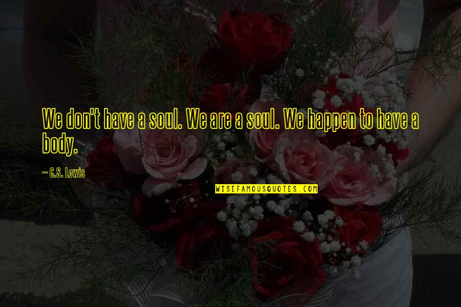 C S Lewis Quotes By C.S. Lewis: We don't have a soul. We are a