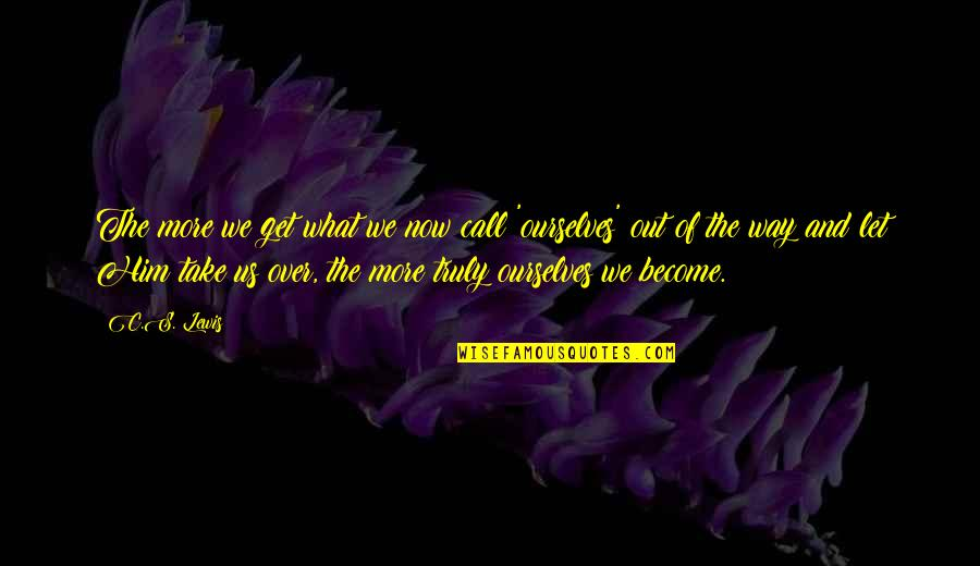 C S Lewis Quotes By C.S. Lewis: The more we get what we now call