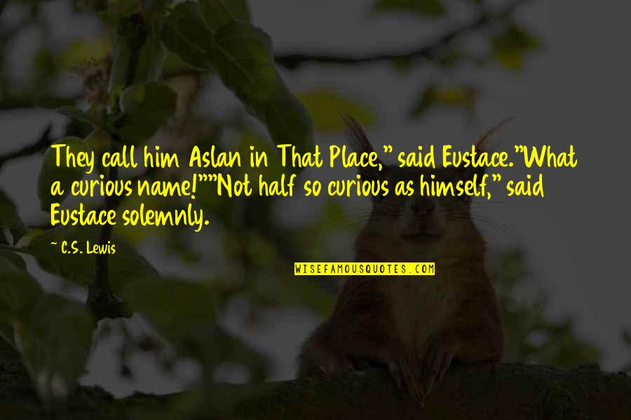 "C S Lewis Quotes By C.S. Lewis: They call him Aslan in That Place,"" said"