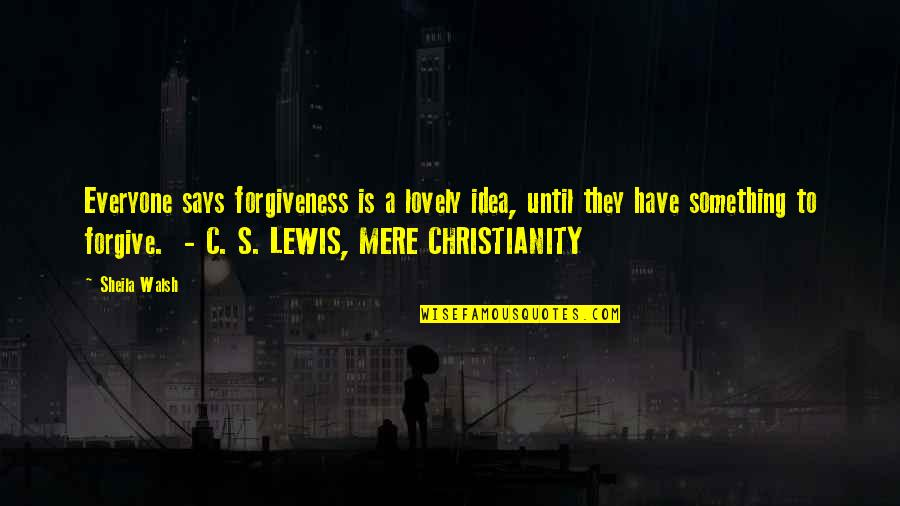 C S Lewis Quotes By Sheila Walsh: Everyone says forgiveness is a lovely idea, until