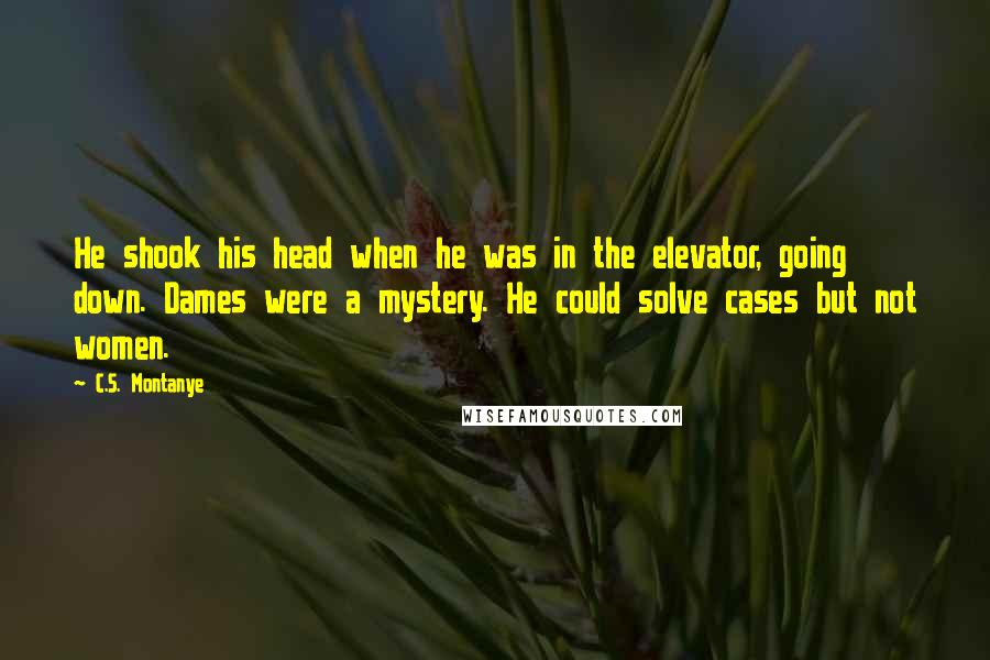 C.S. Montanye quotes: He shook his head when he was in the elevator, going down. Dames were a mystery. He could solve cases but not women.