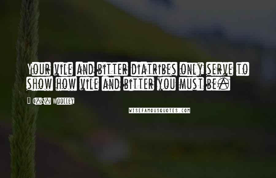 C.S. Woolley quotes: Your vile and bitter diatribes only serve to show how vile and bitter you must be.