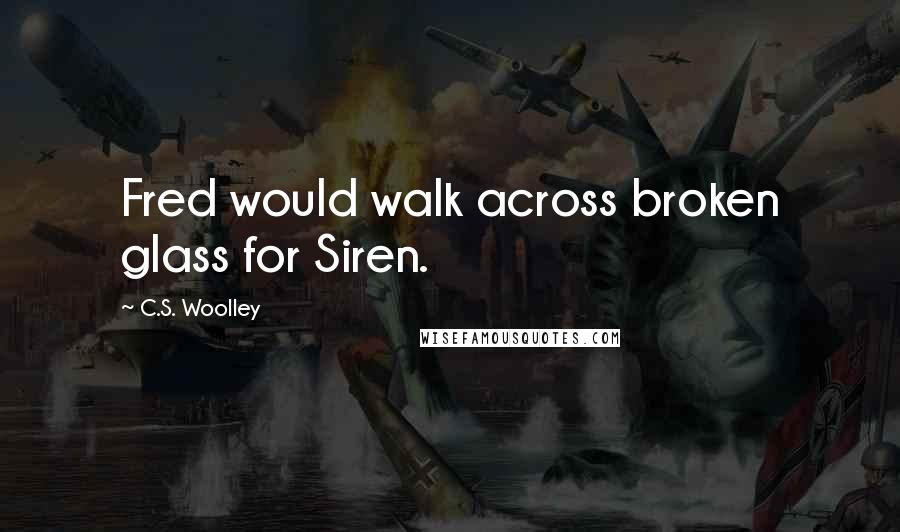 C.S. Woolley quotes: Fred would walk across broken glass for Siren.