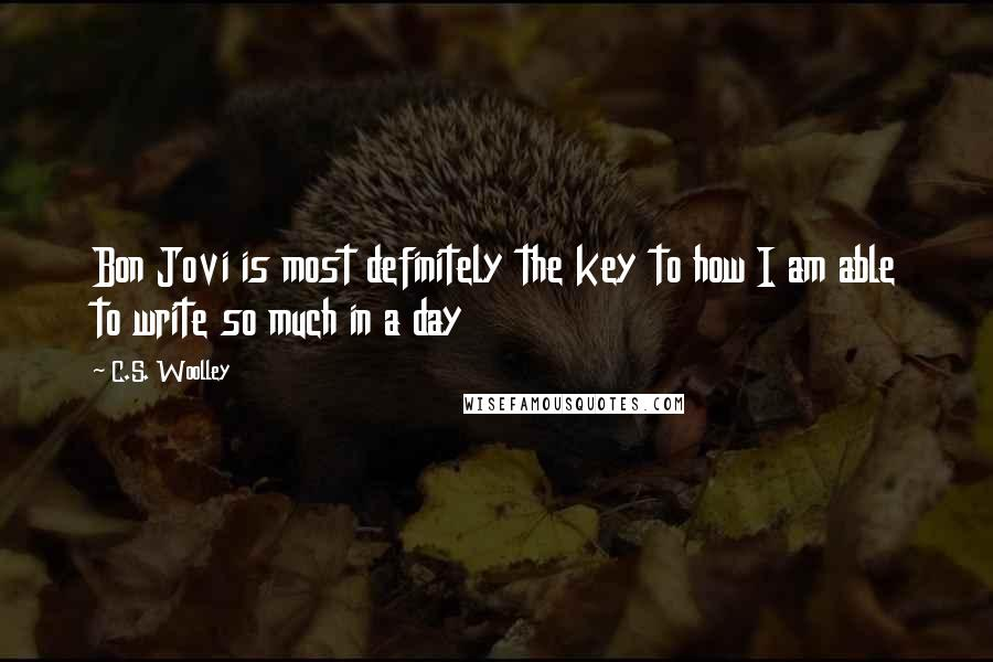 C.S. Woolley quotes: Bon Jovi is most definitely the key to how I am able to write so much in a day