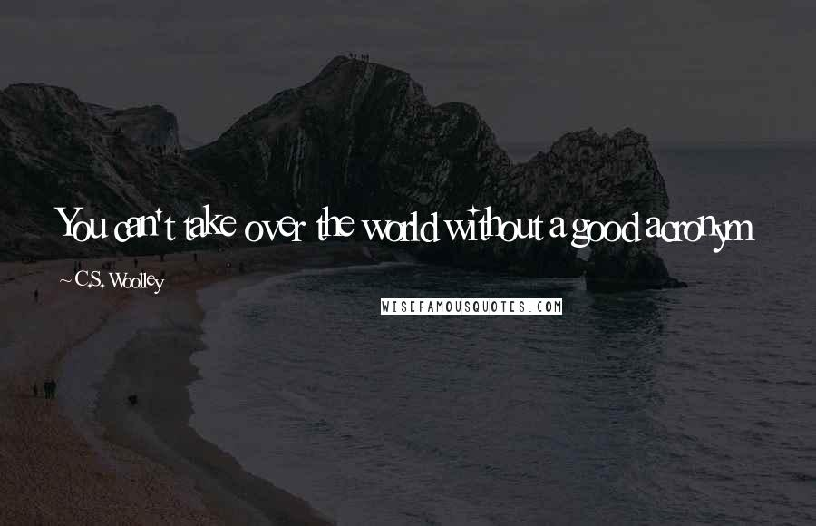C.S. Woolley quotes: You can't take over the world without a good acronym