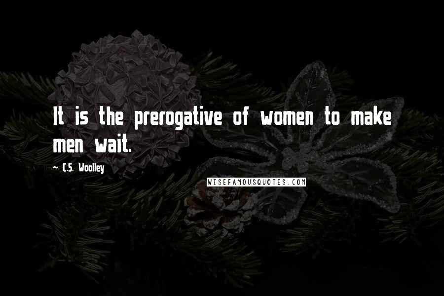 C.S. Woolley quotes: It is the prerogative of women to make men wait.