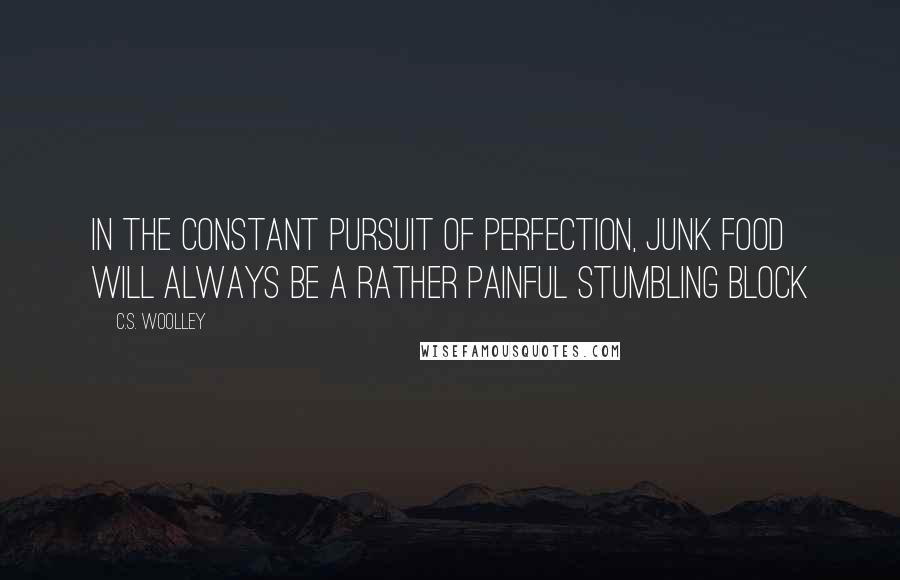 C.S. Woolley quotes: In the constant pursuit of perfection, junk food will always be a rather painful stumbling block