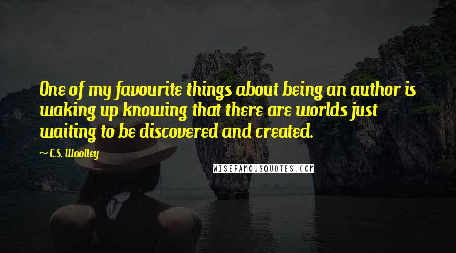 C.S. Woolley quotes: One of my favourite things about being an author is waking up knowing that there are worlds just waiting to be discovered and created.