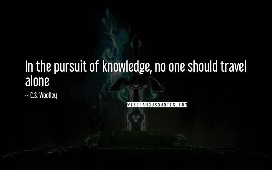 C.S. Woolley quotes: In the pursuit of knowledge, no one should travel alone