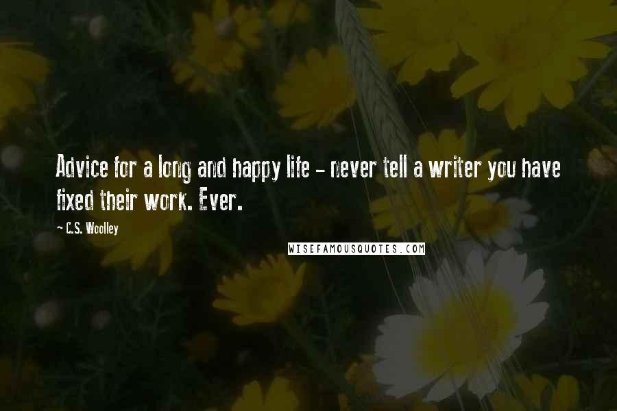 C.S. Woolley quotes: Advice for a long and happy life - never tell a writer you have fixed their work. Ever.
