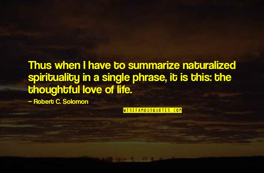 C Single Quotes By Robert C. Solomon: Thus when I have to summarize naturalized spirituality