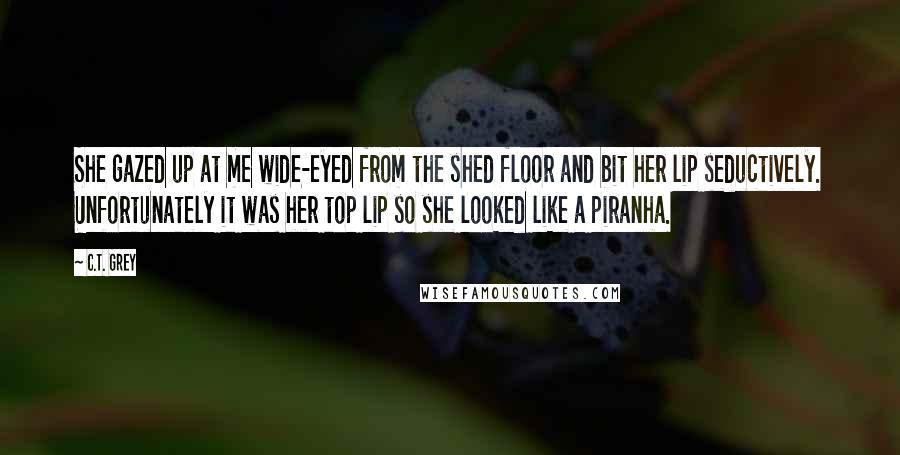 C.T. Grey quotes: She gazed up at me wide-eyed from the shed floor and bit her lip seductively. Unfortunately it was her top lip so she looked like a piranha.