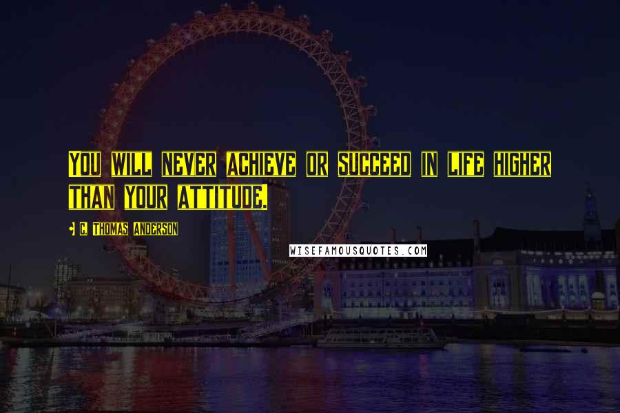 C. Thomas Anderson quotes: You will never achieve or succeed in life higher than your attitude.