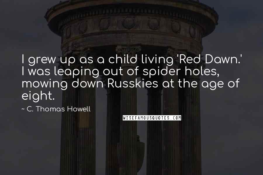 C. Thomas Howell quotes: I grew up as a child living 'Red Dawn.' I was leaping out of spider holes, mowing down Russkies at the age of eight.