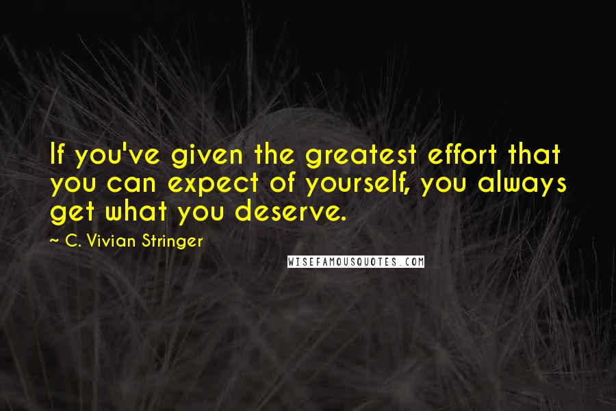 C. Vivian Stringer quotes: If you've given the greatest effort that you can expect of yourself, you always get what you deserve.