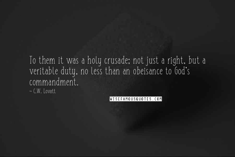 C.W. Lovatt quotes: To them it was a holy crusade; not just a right, but a veritable duty, no less than an obeisance to God's commandment.