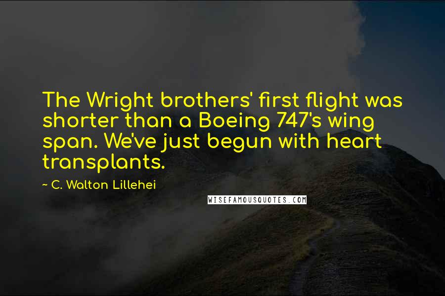 C. Walton Lillehei quotes: The Wright brothers' first flight was shorter than a Boeing 747's wing span. We've just begun with heart transplants.