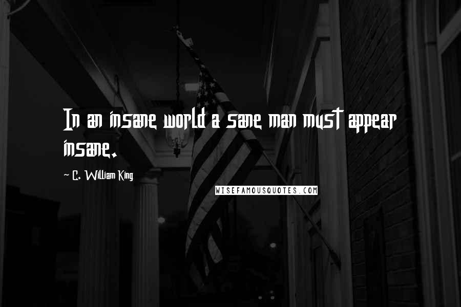 C. William King quotes: In an insane world a sane man must appear insane.