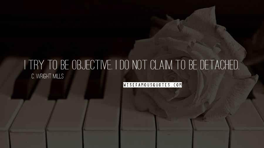 C. Wright Mills quotes: I try to be objective. I do not claim to be detached.