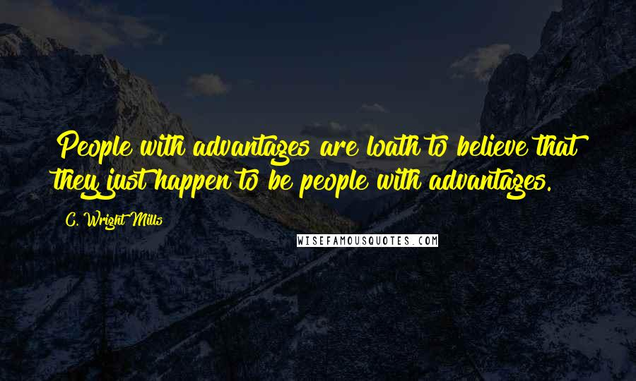 C. Wright Mills quotes: People with advantages are loath to believe that they just happen to be people with advantages.