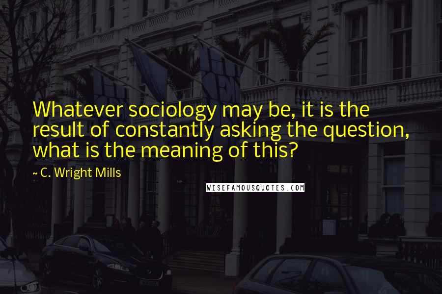 C. Wright Mills quotes: Whatever sociology may be, it is the result of constantly asking the question, what is the meaning of this?