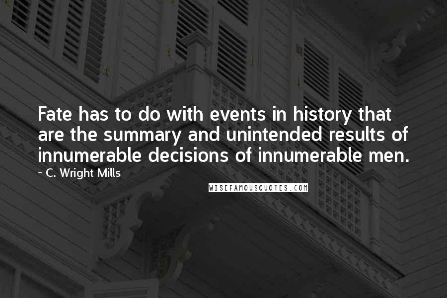 C. Wright Mills quotes: Fate has to do with events in history that are the summary and unintended results of innumerable decisions of innumerable men.