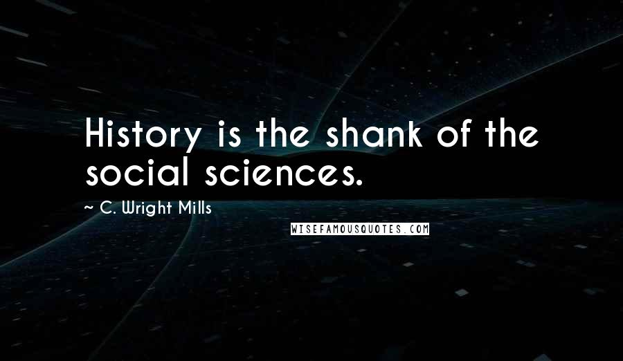 C. Wright Mills quotes: History is the shank of the social sciences.