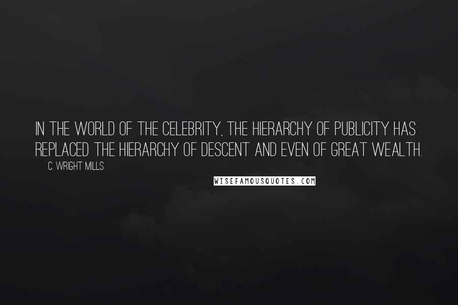C. Wright Mills quotes: In the world of the celebrity, the hierarchy of publicity has replaced the hierarchy of descent and even of great wealth.