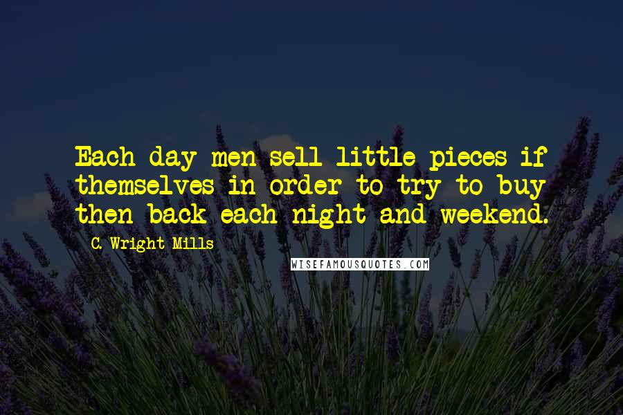 C. Wright Mills quotes: Each day men sell little pieces if themselves in order to try to buy then back each night and weekend.