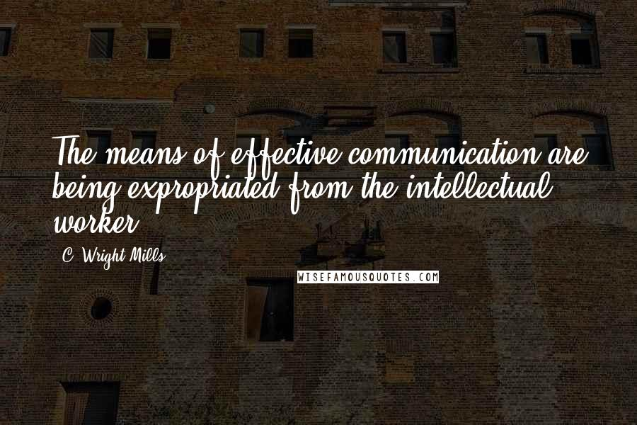 C. Wright Mills quotes: The means of effective communication are being expropriated from the intellectual worker.